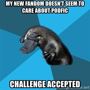 Podfic Platypus - my new fandom doesn't seem to care about podfic challenge accepted