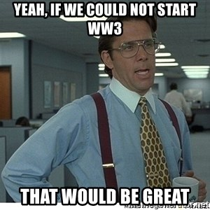 That would be great - Yeah, if we could not start ww3 that would be great