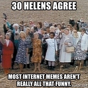 30 helens agree - 30 Helens agree most internet memes aren't really all that funny.