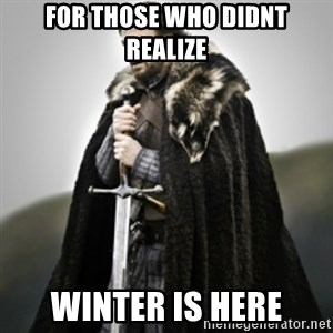 Brace yourselves. - For those who didnt realize winter is here