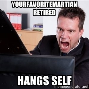 Angry Computer User - YourFavoriteMartian RETIRED HANGS SELF