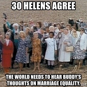 30 helens agree - 30 helens agree The world needs to hear buddy's thoughts on marriage equality.