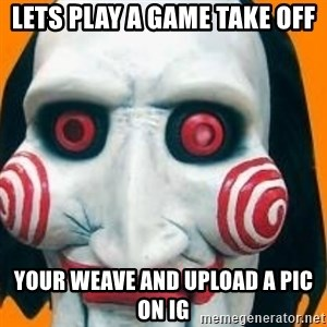 Jigsaw from saw evil - lets play a game take off your weave and upload a pic on IG