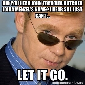 Horatio Caine - Did you hear John Travolta butcher Idina Menzel's name? I hear she just can't... Let it go.