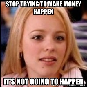 regina george fetch - Stop trying to make money happen It's not going to happen