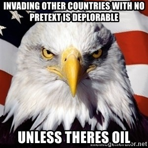 Freedom Eagle  - INVADING OTHER COUNTRIES WITH NO PRETEXT IS DEPLORABLE UNLESS THERES OIL