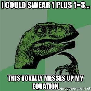 Philosoraptor - i could swear 1 plus 1=3... this totally messes up my equation