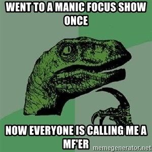 Philosoraptor - Went to a Manic focus show once now everyone is calling me a MF'er