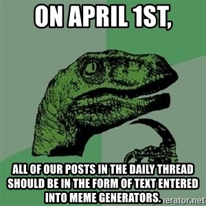 Philosoraptor - On April 1st, all of our posts in the daily thread should be in the form of text entered into meme generators.