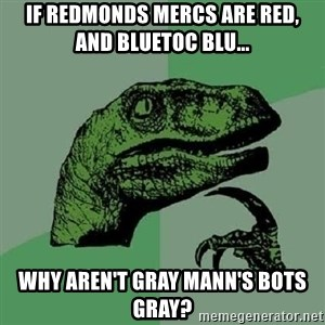 Philosoraptor - If redmonds mercs are red,  and Bluetoc blu... why aren't gray mann's bots gray?