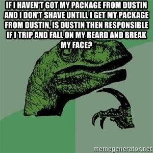 Philosoraptor - IF i haven't got my package from dustin and i don't shave untill i get my package from dustin, is dustin then responsible if i trip and fall on my beard and break my face?