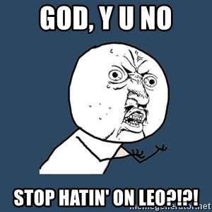 Y U No - god, y u no stop hatin' on leo?!?!