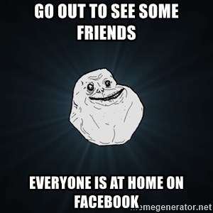 Forever Alone - go out to see some friends  everyone is at home on facebook