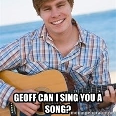 Guitar douchebag -  Geoff can I sing you a song?
