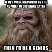 Sasquatch Don't Surf - If iq's were measured by the number of Sicilians eaten Then I'd be a genius