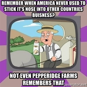 Pepperidge Farm Remembers FG - Remember when america never used to stick it's nose into other COUNTRIES buisness? Not even pepperidge farms remembers that