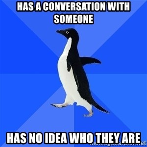 Socially Awkward Penguin - HAS A CONVERSATION WITH SOMEONE HAS NO IDEA WHO THEY ARE