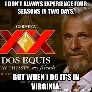 Dos Equis Man - i don't always experience four seasons in two days, but when i do it's in virginia.