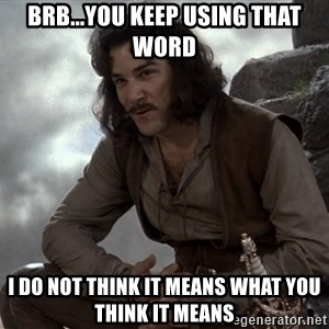 Inigo Montoya You keep using that word - BRB...you keep using that word i do not think it means what you think it means