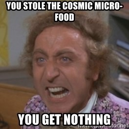 WillyWonkaFizzy - You Stole the cosmic micro-food you get nothing
