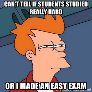 Futurama Fry - Can't tell if students studied really hard or I made an easy exam