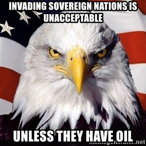 Patriotic Eagle - INVADING SOVEREIGN NATIONS IS UNACCEPTABLE UNLESS THEY HAVE OIL