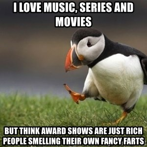 Unpopular Opinion Puffin - i love music, series and movies but think award shows are just rich people smelling their own fancy farts