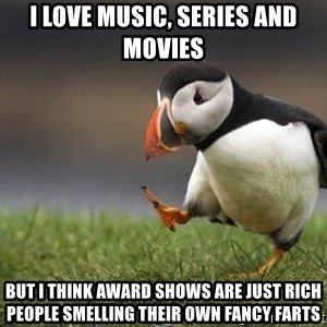 Unpopular Opinion Puffin - I love music, series and movies but i think award shows are just rich people smelling their own fancy farts