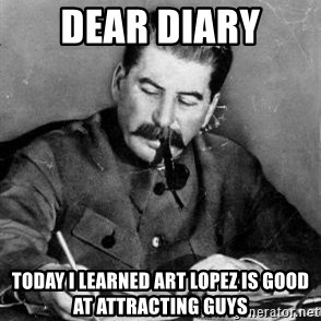 Dear Diary - Dear diary Today I learned Art Lopez is good at attracting guys