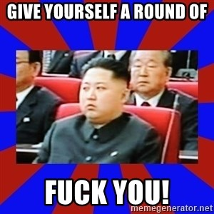 kim jong un - GIVE YOURSELF A ROUND OF  FUCK YOU!