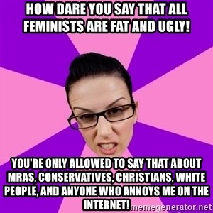 Privilege Denying Feminist - how dare you say that all feminists are fat and ugly! you're only allowed to say that about mras, conservatives, christians, white people, and anyone who annoys me on the internet!