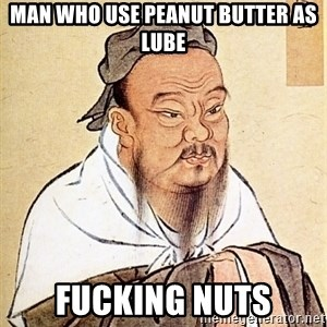 Confucious - man who use peanut butter as lube fucking nuts