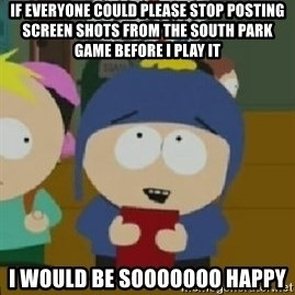 Craig would be so happy - if everyone could please stop posting screen shots from the south park game before i play it i would be sooooooo happy