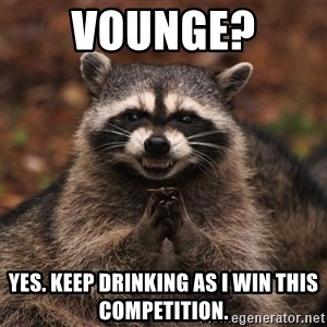 racoon - Vounge?  Yes. Keep drinking as I win this competition.