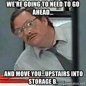 Milton's Red Stapler - we're going to need to go ahead...  and move you...Upstairs into storage B.