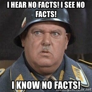 Sergeant Schultz - I hear no facts! I see no facts! I know no facts!