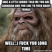 Sasquatch Don't Surf - jake a little birdie told me you are canadian and you like to fuck hairy things  well...i fuck you long time