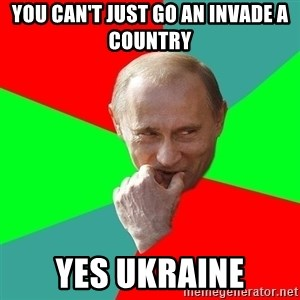 cunningputin - You can't just go an invade a country Yes ukraine