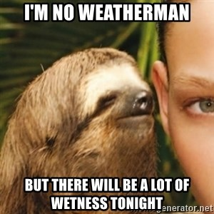 Whispering sloth - I'm no weatherman But there will be a lot of wetness tonight