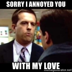 Andy bernard sorry if I annoyed you - SORRY I ANNOYED You with my LOVE