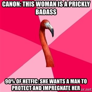 Fanfic Flamingo - Canon: this woman is a prickly badass 90% of hetfic: she wants a man to protect and impregnate her