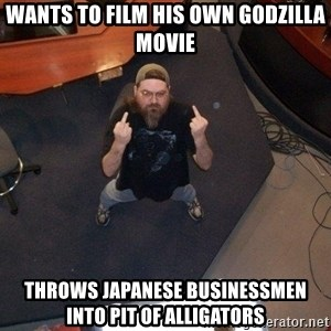 FaggotJosh - wants to film his own godzilla movie throws japanese businessmen into pit of alligators