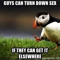Unpopular Opinion - Guys can turn down sex if they can get it elsewhere