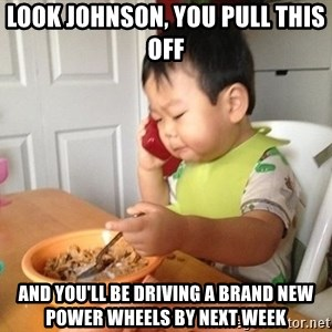No Bullshit Business Baby - look johnson, you pull this off and you'll be driving a brand new power wheels by next week