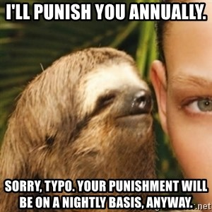 Whispering sloth - I'll punish you annually.  Sorry, typo. your punishment will be on a nightly basis, anyway.