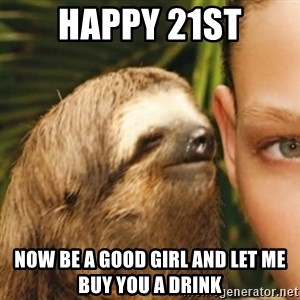 Whispering sloth - Happy 21st now be a good girl and let me buy you a drink