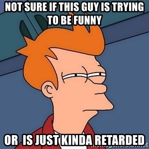 Futurama Fry - Not sure if this guy is trying to be funny or  is just kinda retarded