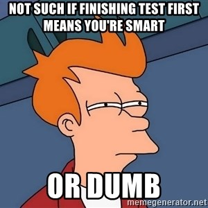 Futurama Fry - not such if finishing test first means you're smart or dumb