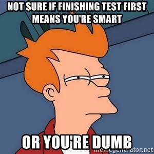 Futurama Fry - Not sure if finishing test first means you're smart or you're dumb
