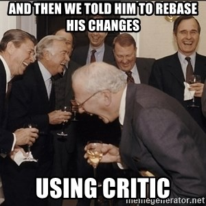 Rich Men Laughing big - and then we told him to rebase his changes using critic